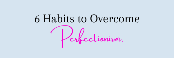 6 Habits to Overcome Perfectionism.